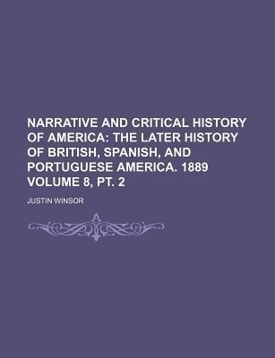 Narrative and Critical History of America; The Later History of British, Spanish, and Portuguese America. 1889 Volume 8, PT. 2