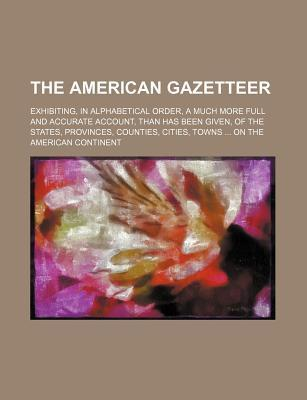 The American Gazetteer; Exhibiting, in Alphabetical Order, a Much More Full and Accurate Account, Than Has Been Given, of the States, Provinces, Count