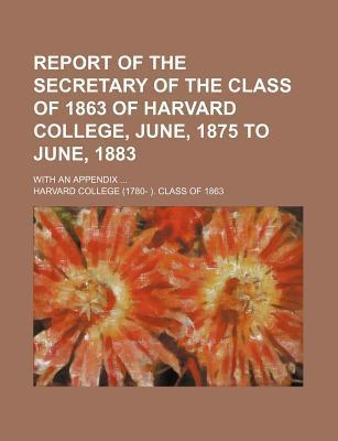 Report of the Secretary of the Class of 1863 of Harvard College, June, 1875 to June, 1883; With an Appendix