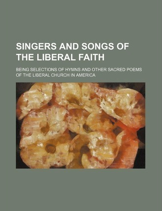 Singers and Songs of the Liberal Faith; Being Selections of Hymns and Other Sacred Poems of the Liberal Church in America