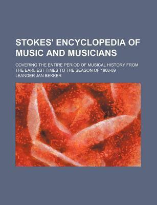 Stokes' Encyclopedia of Music and Musicians; Covering the Entire Period of Musical History from the Earliest Times to the Season of 1908-09