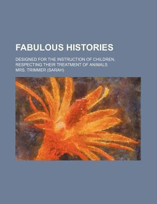 Fabulous Histories; Designed for the Instruction of Children, Respecting Their Treatment of Animals