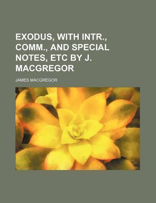 Exodus, with Intr., Comm., and Special Notes, Etc by J. MacGregor