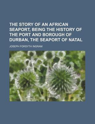 The Story of an African Seaport, Being the History of the Port and Borough of Durban, the Seaport of Natal
