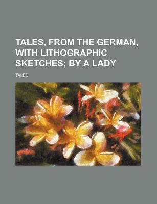 Tales, from the German, with Lithographic Sketches; By a Lady