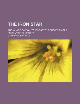 The Iron Star; And What It Saw on Its Journey Through the Ages from Myth to History