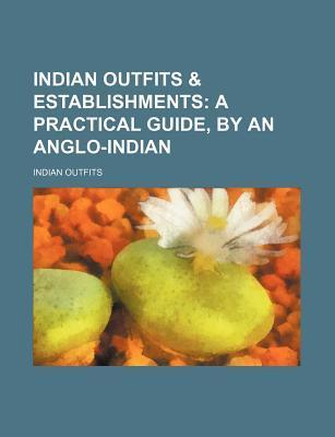 Indian Outfits & Establishments; A Practical Guide, by an Anglo-Indian