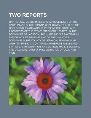 Two Reports; On the Coal Lands, Mines and Improvements of the Dauphin and Susquehanna Coal Company, and of the Geological Examinations, Present Condit