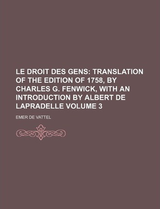 Le Droit Des Gens; Translation of the Edition of 1758, by Charles G. Fenwick, with an Introduction by Albert de Lapradelle Volume 3