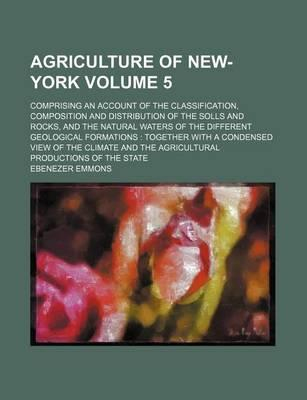 Agriculture of New-York; Comprising an Account of the Classification, Composition and Distribution of the Solls and Rocks, and the Natural Waters of the Different Geological Formations Together with a Condensed View of the Volume 5