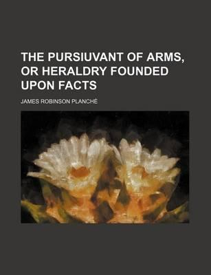 The Pursiuvant of Arms, or Heraldry Founded Upon Facts