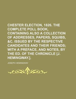 Chester Election, 1826. the Complete Poll Book, Containing Also a Collection of Addresses, Papers, Squibs, &C. Issued by the Respective Candidates and Their Friends; With a Preface, and Notes, by the Ed. of the Chronicle [J. Hemingway.].