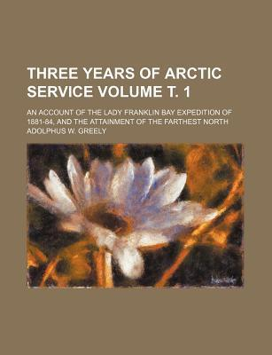 Three Years of Arctic Service; An Account of the Lady Franklin Bay Expedition of 1881-84, and the Attainment of the Farthest North Volume . 1