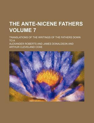The Ante-Nicene Fathers; Translations of the Writings of the Fathers Down to a Volume 7