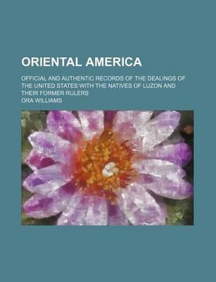 Oriental America; Official and Authentic Records of the Dealings of the United States with the Natives of Luzon and Their Former Rulers