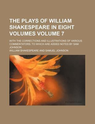 The Plays of William Shakespeare in Eight Volumes; With the Corrections and Illustrations of Various Commentators to Which Are Added Notes by Sam Johnson Volume 7
