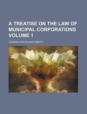 A Treatise on the Law of Municipal Corporations Volume 1
