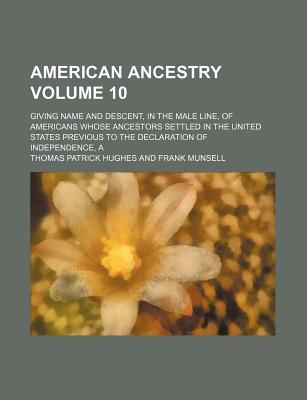 American Ancestry; Giving Name and Descent, in the Male Line, of Americans Whose Ancestors Settled in the United States Previous to the Declaration of Independence, a Volume 10