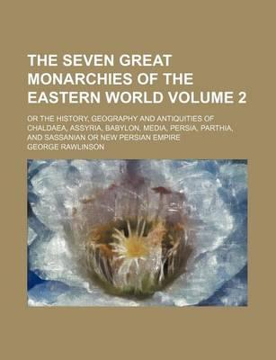 The Seven Great Monarchies of the Eastern World; Or the History, Geography and Antiquities of Chaldaea, Assyria, Babylon, Media, Persia, Parthia, and Sassanian or New Persian Empire Volume 2