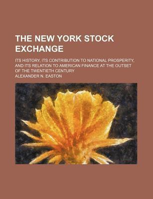 The New York Stock Exchange; Its History, Its Contribution to National Prosperity, and Its Relation to American Finance at the Outset of the Twentieth Century