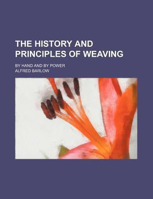 The History and Principles of Weaving; By Hand and by Power