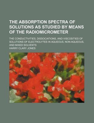 The Absorption Spectra of Solutions as Studied by Means of the Radiomicrometer; The Conductivities, Dissociations, and Viscosities of Solutions of Ele