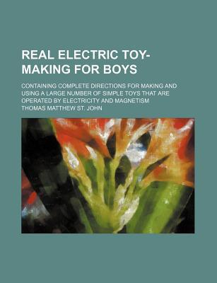 Real Electric Toy-Making for Boys; Containing Complete Directions for Making and Using a Large Number of Simple Toys That Are Operated by Electricity and Magnetism