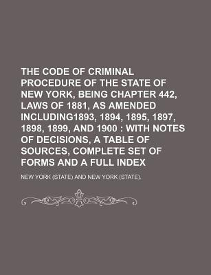The Code of Criminal Procedure of the State of New York, Being Chapter 442, Laws of 1881, as Amended Including1893, 1894, 1895, 1897, 1898, 1899, and 1900; With Notes of Decisions, a Table of Sources, Complete Set of Forms and a Full