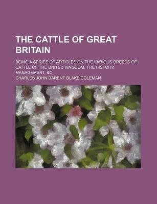 The Cattle of Great Britain; Being a Series of Articles on the Various Breeds of Cattle of the United Kingdom, the History, Management, &C