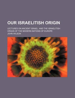 Our Israelitish Origin; Lectures on Ancient Israel, and the Israelitish Origin of the Modern Nations of Europe