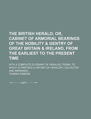 The British Herald; Or, Cabinet of Armorial Bearings of the Nobility & Gentry of Great Britain & Ireland, from the Earliest to the Present Time. with a Complete Glossary of Heraldic Terms to Which Is Prefixed a History of Heraldry,
