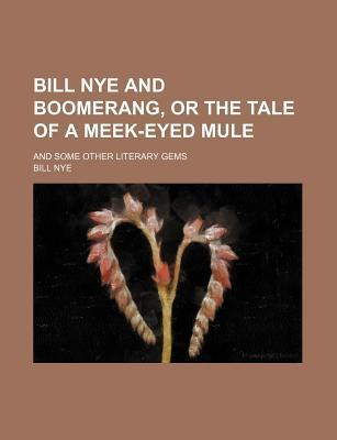 Bill Nye and Boomerang, or the Tale of a Meek-Eyed Mule; And Some Other Literary Gems