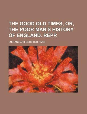 The Good Old Times; Or, the Poor Man's History of England. Repr