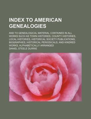 Index to American Genealogies; And to Genealogical Material Contained in All Works Such as Town Histories, County Histories, Local Histories, Historical Society Publications, Biographies, Historical Periodicals, and Kindred Works,