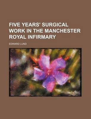 Five Years' Surgical Work in the Manchester Royal Infirmary