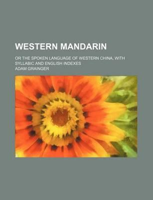 Western Mandarin; Or the Spoken Language of Western China, with Syllabic and English Indexes