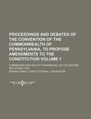 Proceedings and Debates of the Convention of the Commonwealth of Pennsylvania, to Propose Amendments to the Constitution; Commenced and Held at Harrisburg, on the Second Day of May, 1837 Volume 1