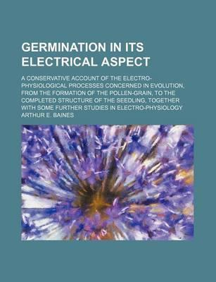 Germination in Its Electrical Aspect; A Conservative Account of the Electro-Physiological Processes Concerned in Evolution, from the Formation of the Pollen-Grain, to the Completed Structure of the Seedling, Together with Some Further