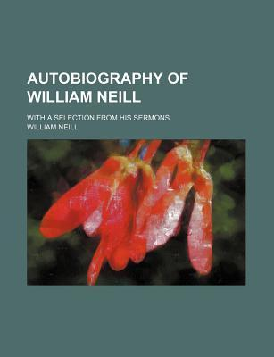 Autobiography of William Neill; With a Selection from His Sermons