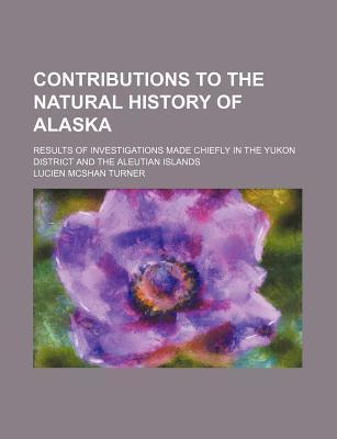 Contributions to the Natural History of Alaska; Results of Investigations Made Chiefly in the Yukon District and the Aleutian Islands