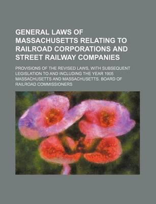 General Laws of Massachusetts Relating to Railroad Corporations and Street Railway Companies; Provisions of the Revised Laws, with Subsequent Legislat