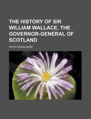 The History of Sir William Wallace, the Governor-General of Scotland