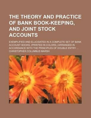 The Theory and Practice of Bank Book-Keeping, and Joint Stock Accounts; Exemplified and Elucidated in a Complete Set of Bank Account Books, (Printed in Colors, ) Arranged in Accordance with the Principles of Double Entry