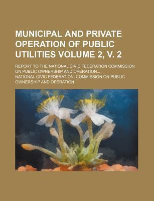 Municipal and Private Operation of Public Utilities; Report to the National Civic Federation Commission on Public Ownership and Operation Volume 2, V. 2