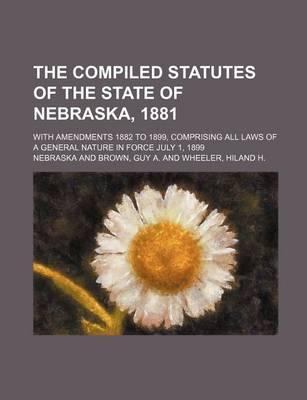 The Compiled Statutes of the State of Nebraska, 1881; With Amendments 1882 to 1899, Comprising All Laws of a General Nature in Force July 1, 1899