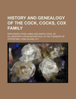History and Genealogy of the Cock, Cocks, Cox Family; Descended from James and Sarah Cock, of Killingworth Upon Matinecock, in the Township of Oyster