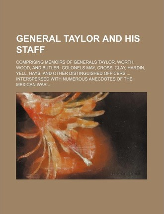 General Taylor and His Staff; Comprising Memoirs of Generals Taylor, Worth, Wood, and Butler Colonels May, Cross, Clay, Hardin, Yell, Hays, and Other