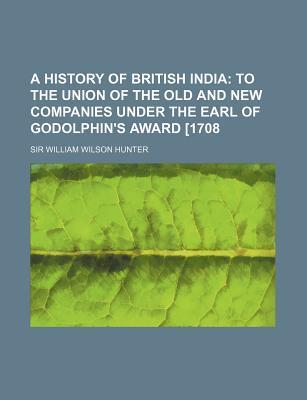A History of British India; To the Union of the Old and New Companies Under the Earl of Godolphin's Award [1708