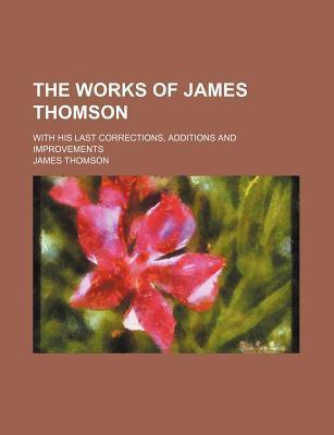 The Works of James Thomson; With His Last Corrections, Additions and Improvements