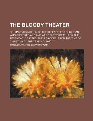 The Bloody Theater; Or, Martyrs Mirror of the Defenseless Christians, Who Suffered and and Were Put to Death for the Testimony of Jesus, Their Saviour, from the Time of Christ, Until the Year A.D. 1660